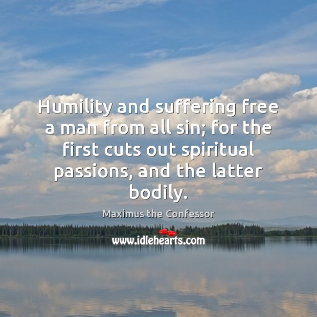 Humility and suffering free a man from all sin; for the first Maximus the Confessor Picture Quote