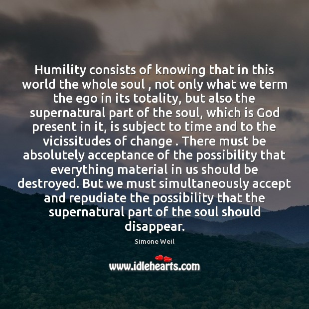 Humility consists of knowing that in this world the whole soul , not Simone Weil Picture Quote