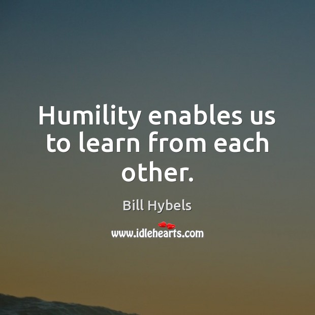 Humility enables us to learn from each other. Bill Hybels Picture Quote