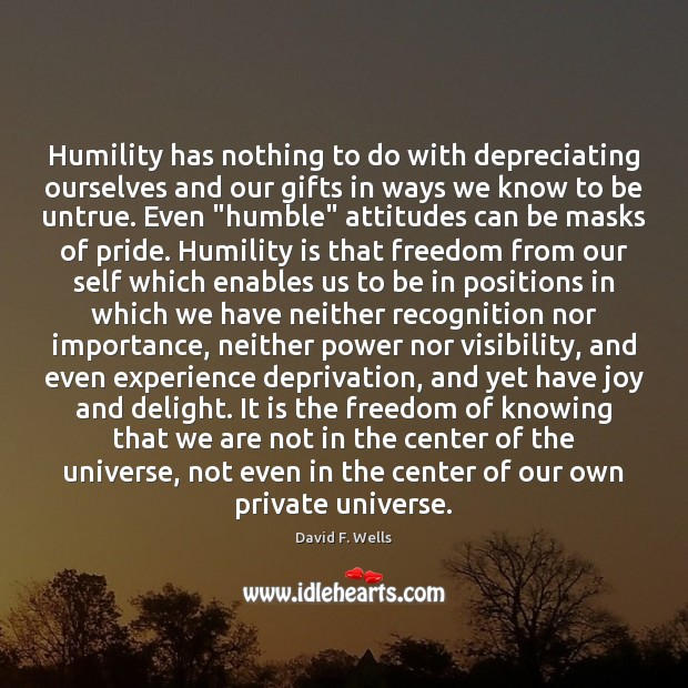 Humility has nothing to do with depreciating ourselves and our gifts in David F. Wells Picture Quote