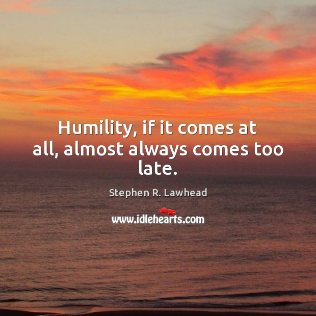 Image, Humility, if it comes at all, almost always comes too late.
