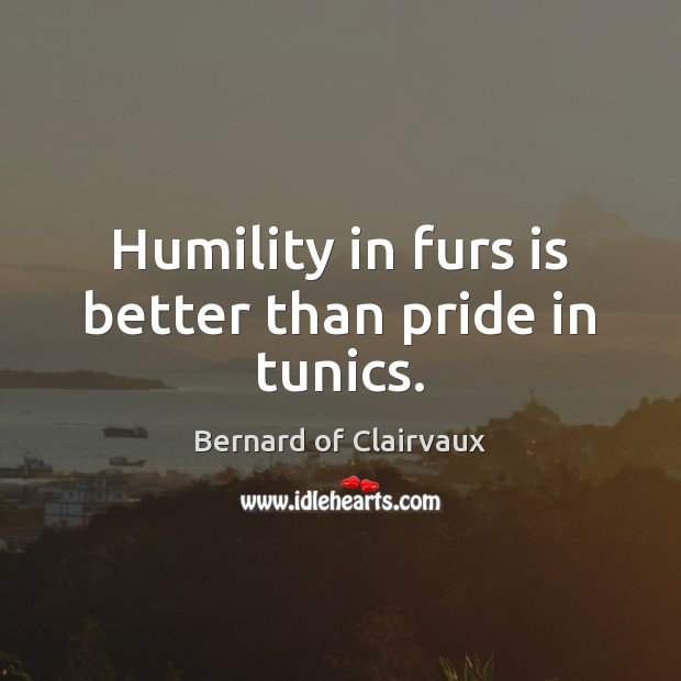 Humility in furs is better than pride in tunics. Humility Quotes Image