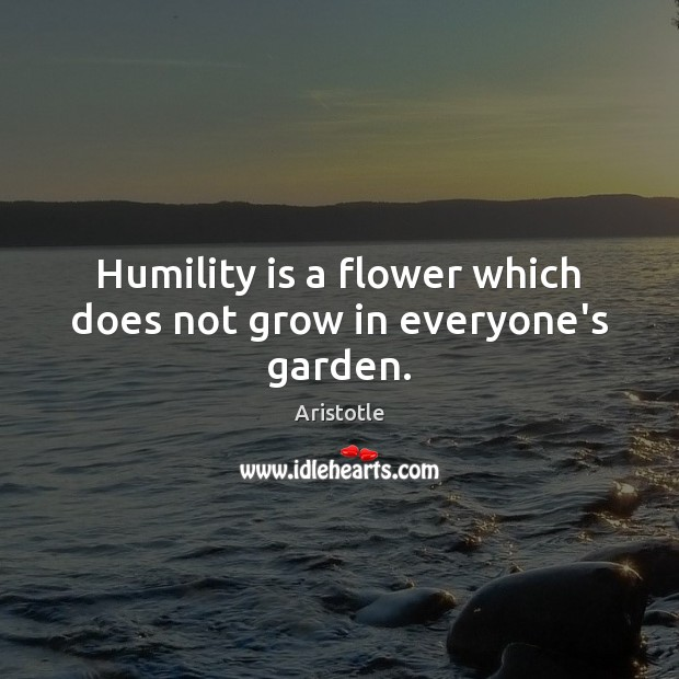 Image, Humility is a flower which does not grow in everyone's garden.