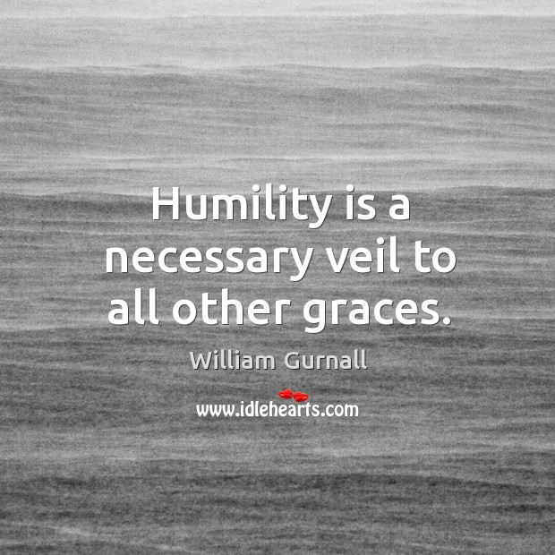 Humility is a necessary veil to all other graces. William Gurnall Picture Quote