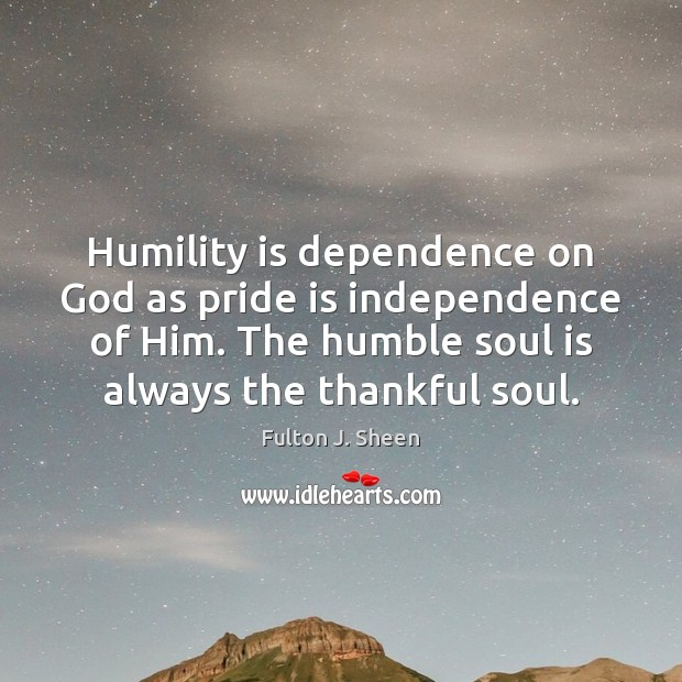 Humility is dependence on God as pride is independence of Him. The Image