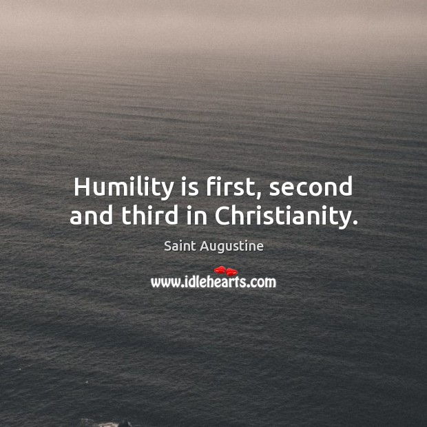 Humility is first, second and third in Christianity. Saint Augustine Picture Quote