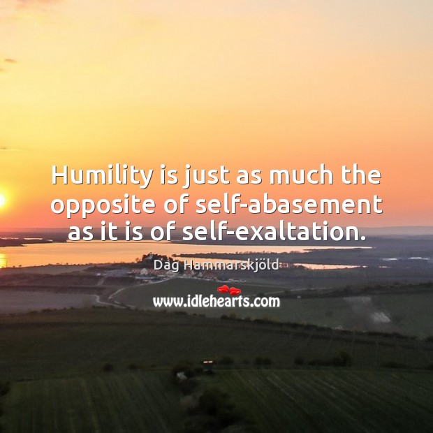 Image, Humility is just as much the opposite of self-abasement as it is of self-exaltation.