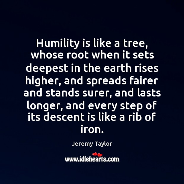 Humility is like a tree, whose root when it sets deepest in Jeremy Taylor Picture Quote