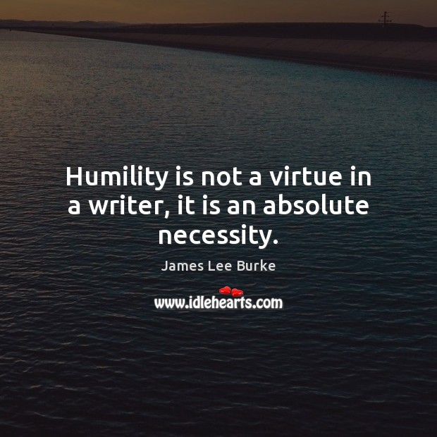Image, Humility is not a virtue in a writer, it is an absolute necessity.