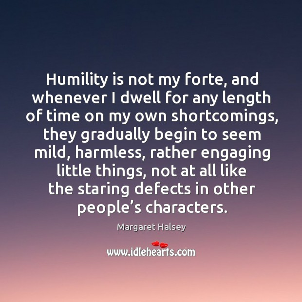 Humility is not my forte, and whenever I dwell for any length of time on my own shortcomings Image