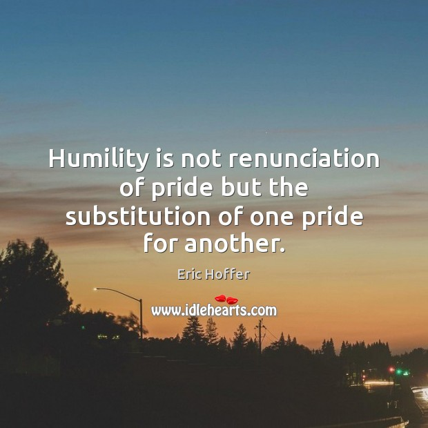 Image, Humility is not renunciation of pride but the substitution of one pride for another.