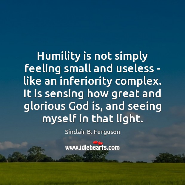 Humility is not simply feeling small and useless – like an inferiority Sinclair B. Ferguson Picture Quote