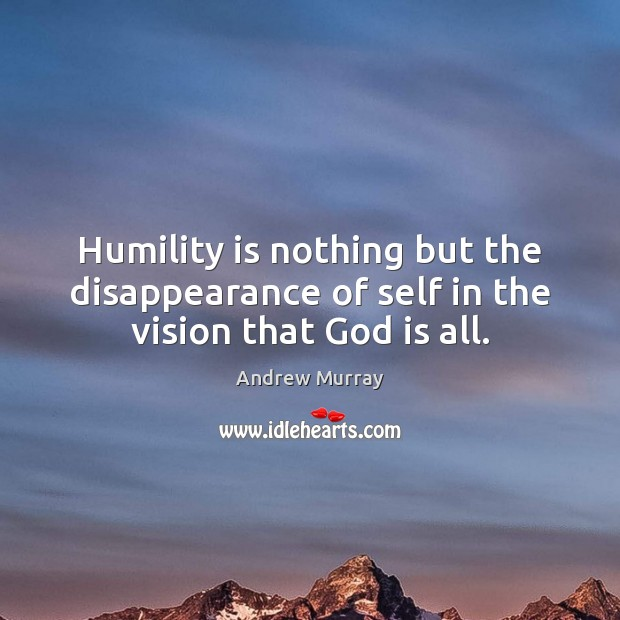 Image, Humility is nothing but the disappearance of self in the vision that God is all.