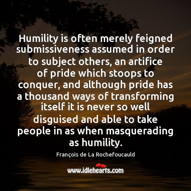 Image, Humility is often merely feigned submissiveness assumed in order to subject others,