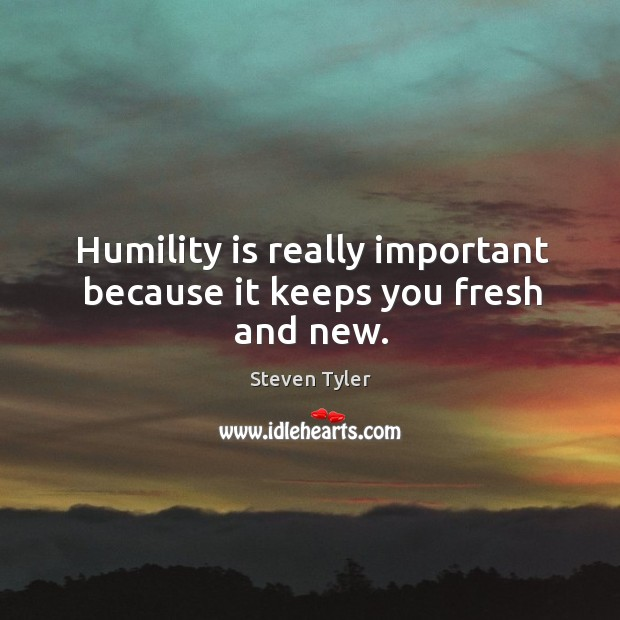 Humility is really important because it keeps you fresh and new. Image