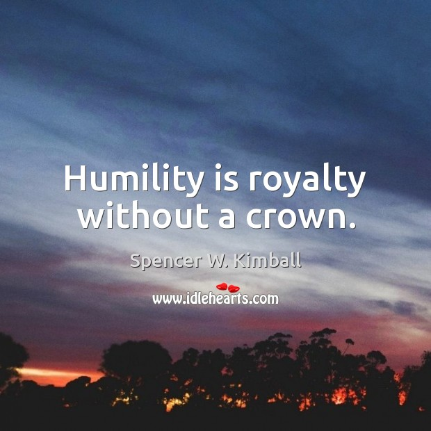 Humility is royalty without a crown. Spencer W. Kimball Picture Quote