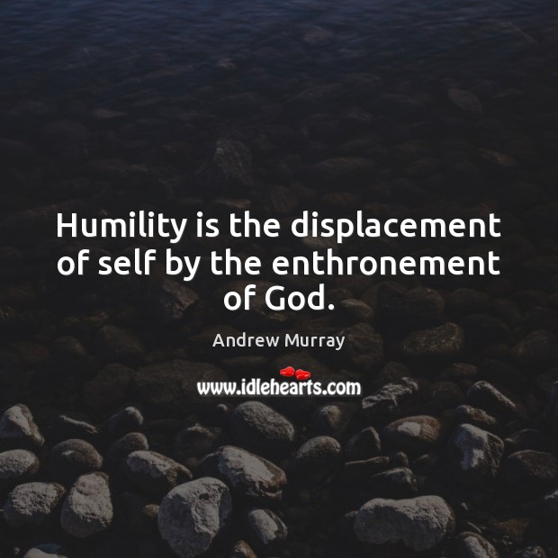 Image, Humility is the displacement of self by the enthronement of God.