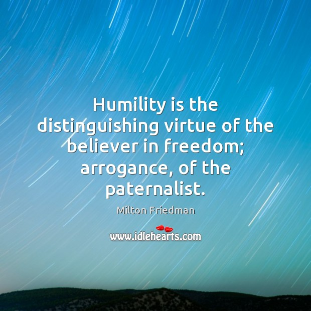 Image, Humility is the distinguishing virtue of the believer in freedom; arrogance, of