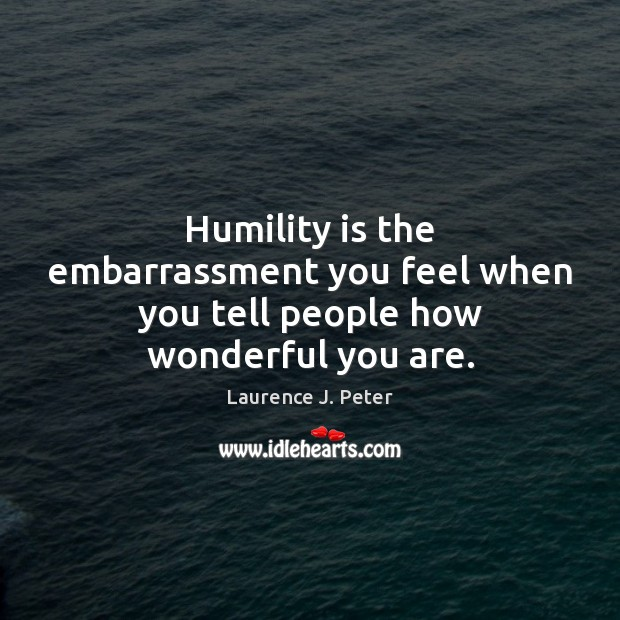 Humility is the embarrassment you feel when you tell people how wonderful you are. Laurence J. Peter Picture Quote