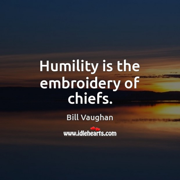 Humility is the embroidery of chiefs. Bill Vaughan Picture Quote