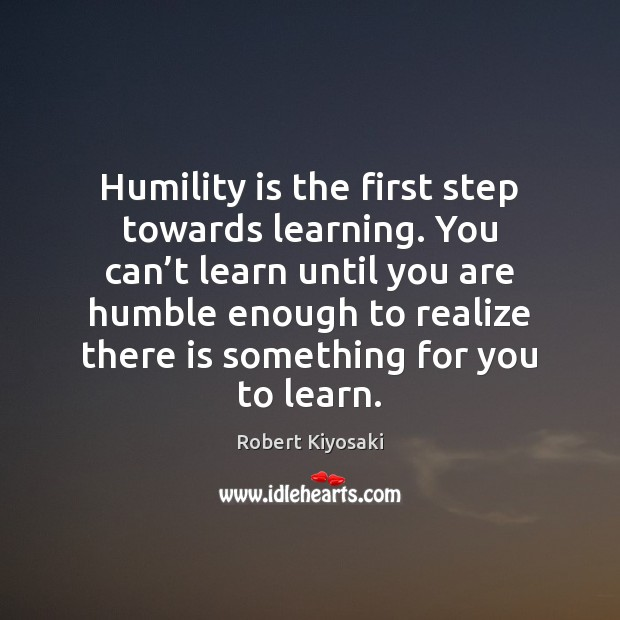 Humility is the first step towards learning. You can't learn until Robert Kiyosaki Picture Quote