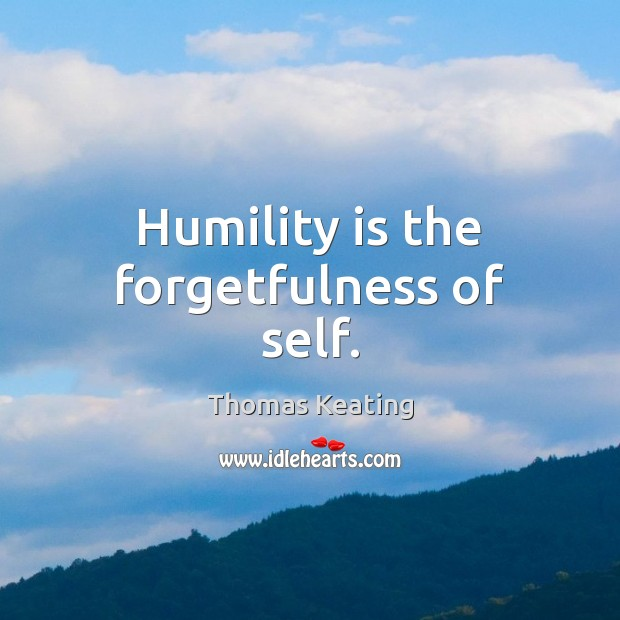 Humility is the forgetfulness of self. Thomas Keating Picture Quote