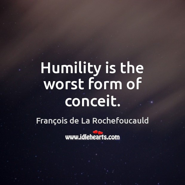 Humility is the worst form of conceit. Image