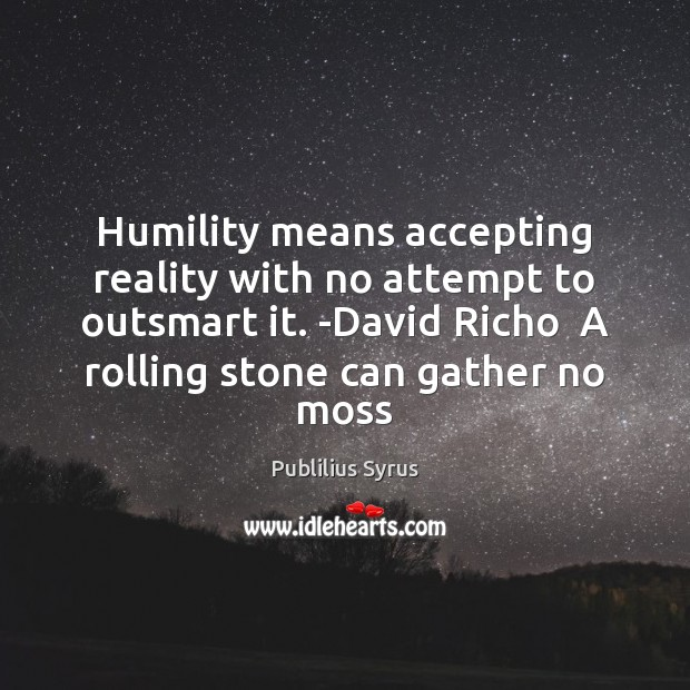 Humility means accepting reality with no attempt to outsmart it. -David Richo Image