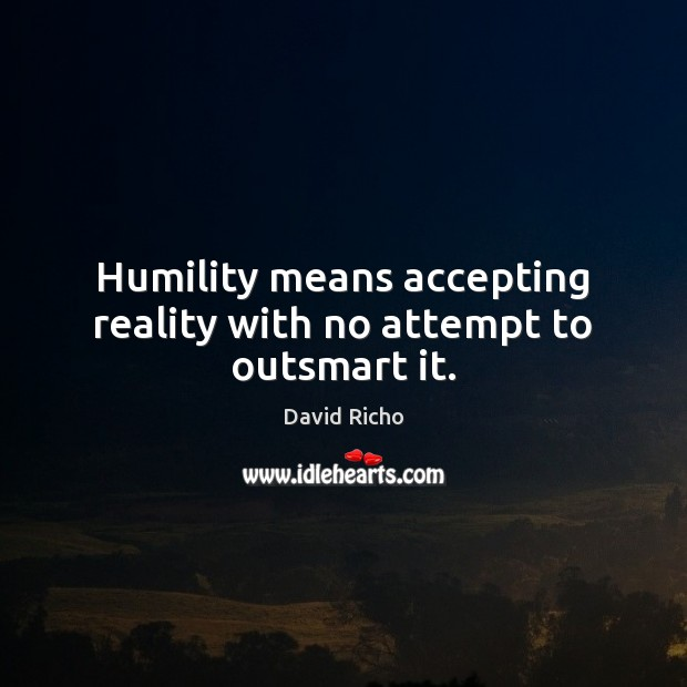 Image, Humility means accepting reality with no attempt to outsmart it.