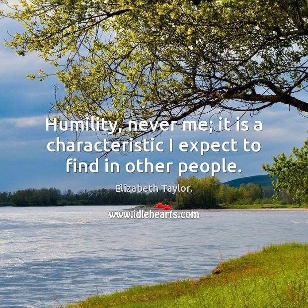 Humility, never me; it is a characteristic I expect to find in other people. Image