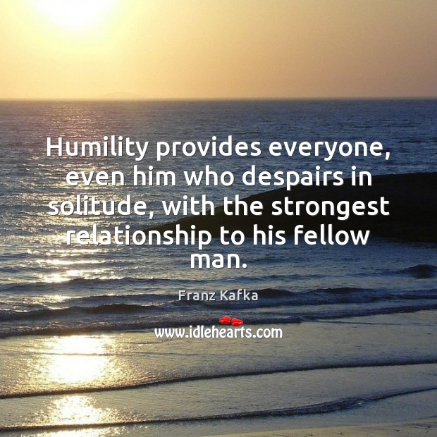 Image, Humility provides everyone, even him who despairs in solitude, with the strongest