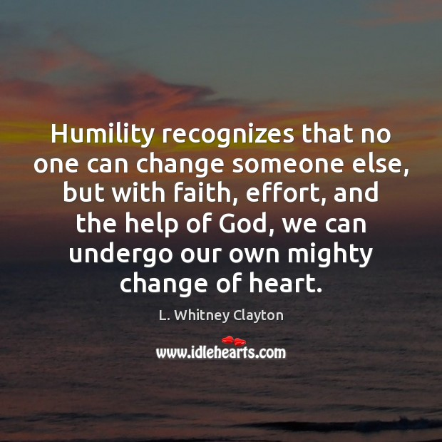 Humility recognizes that no one can change someone else, but with faith, Image