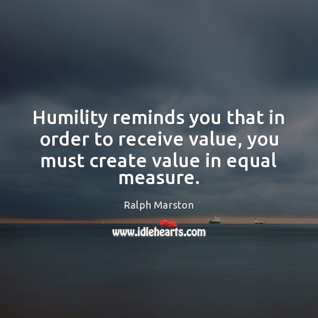 Image, Humility reminds you that in order to receive value, you must create