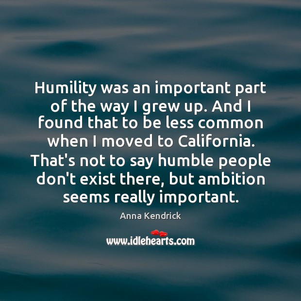 Humility was an important part of the way I grew up. And Anna Kendrick Picture Quote