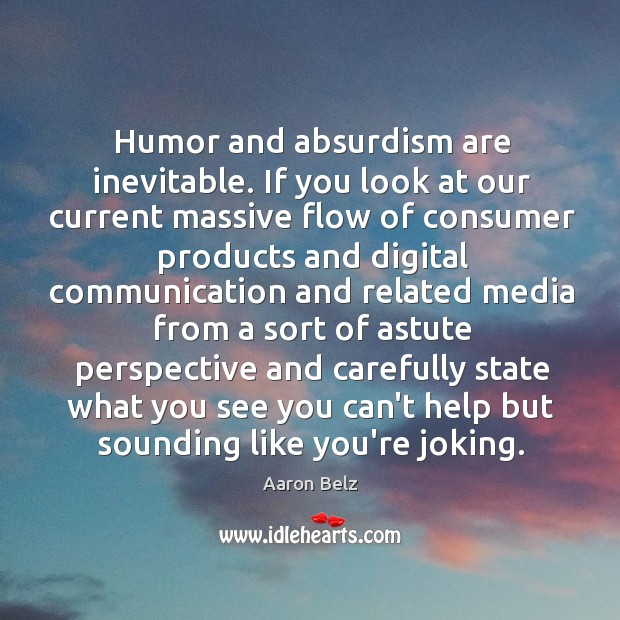 Humor and absurdism are inevitable. If you look at our current massive Image