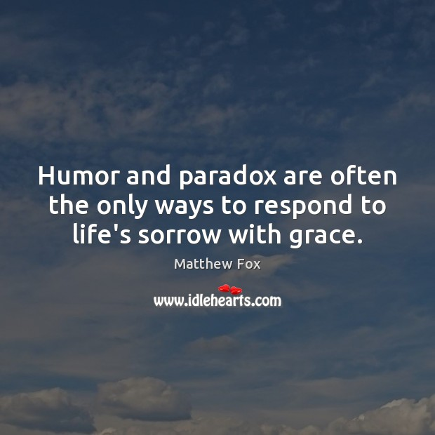 Humor and paradox are often the only ways to respond to life's sorrow with grace. Matthew Fox Picture Quote
