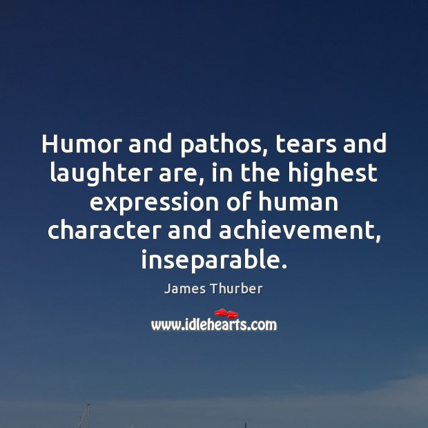 Humor and pathos, tears and laughter are, in the highest expression of James Thurber Picture Quote