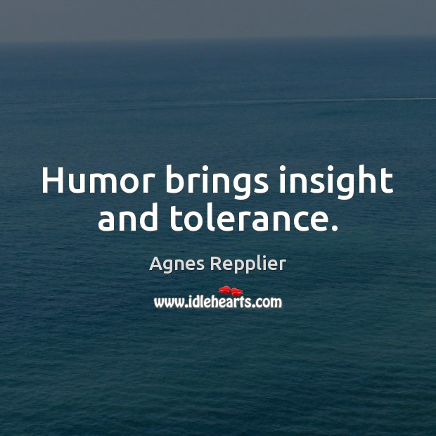 Humor brings insight and tolerance. Agnes Repplier Picture Quote
