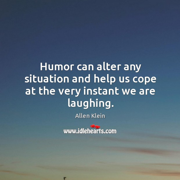 Image, Humor can alter any situation and help us cope at the very instant we are laughing.