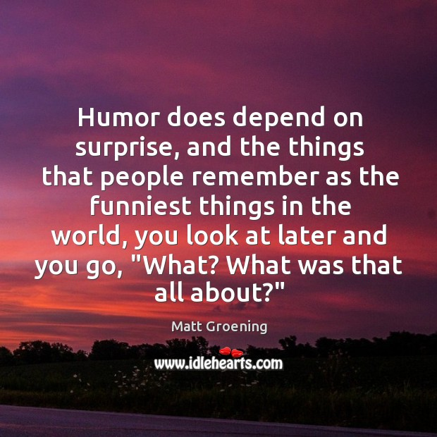 Humor does depend on surprise, and the things that people remember as Image