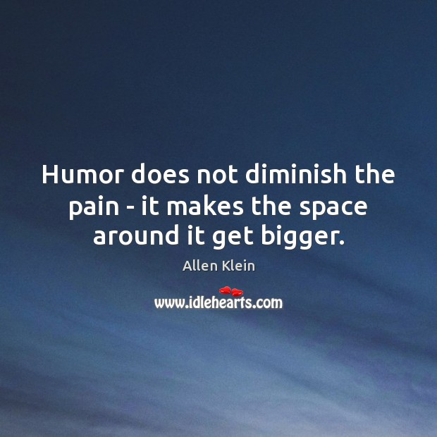 Image, Humor does not diminish the pain – it makes the space around it get bigger.