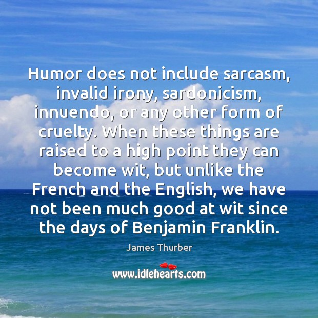 Humor does not include sarcasm, invalid irony, sardonicism, innuendo, or any other James Thurber Picture Quote