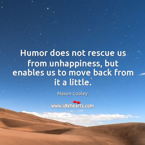 Humor does not rescue us from unhappiness, but enables us to move back from it a little. Image