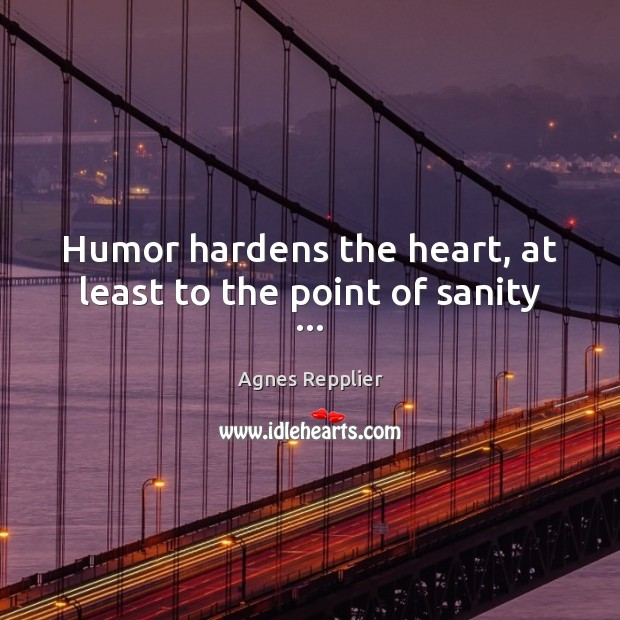 Humor hardens the heart, at least to the point of sanity … Agnes Repplier Picture Quote