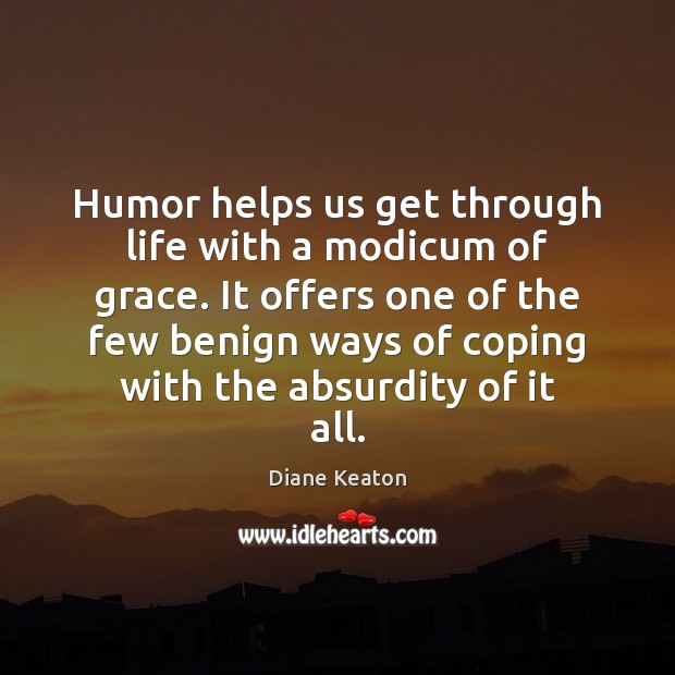 Humor helps us get through life with a modicum of grace. It Diane Keaton Picture Quote