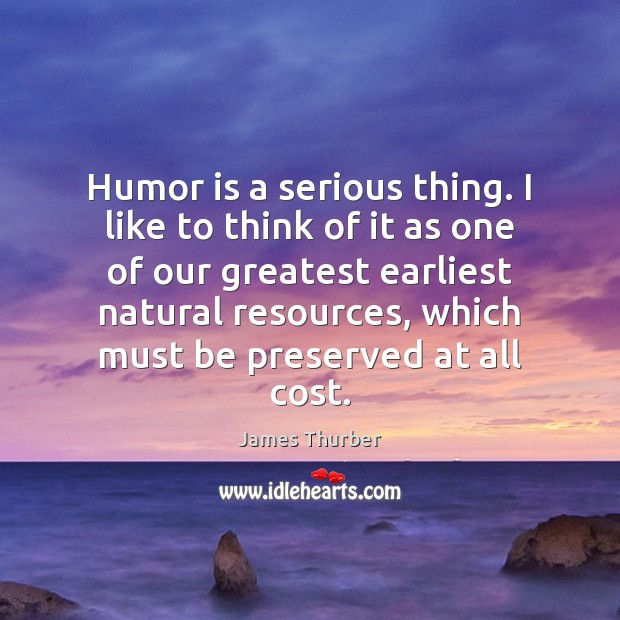 Humor is a serious thing. I like to think of it as Humor Quotes Image