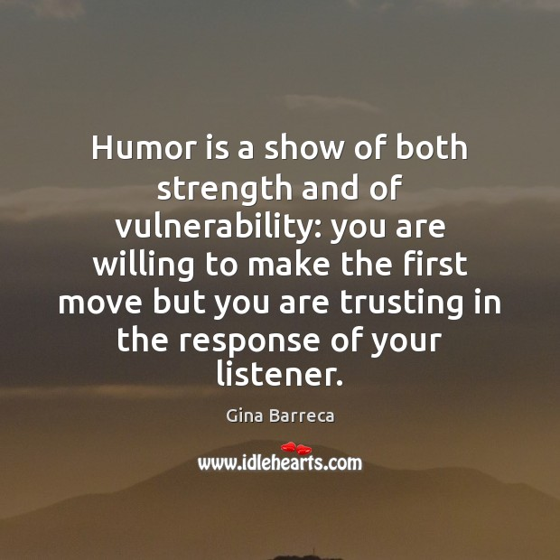 Humor is a show of both strength and of vulnerability: you are Gina Barreca Picture Quote