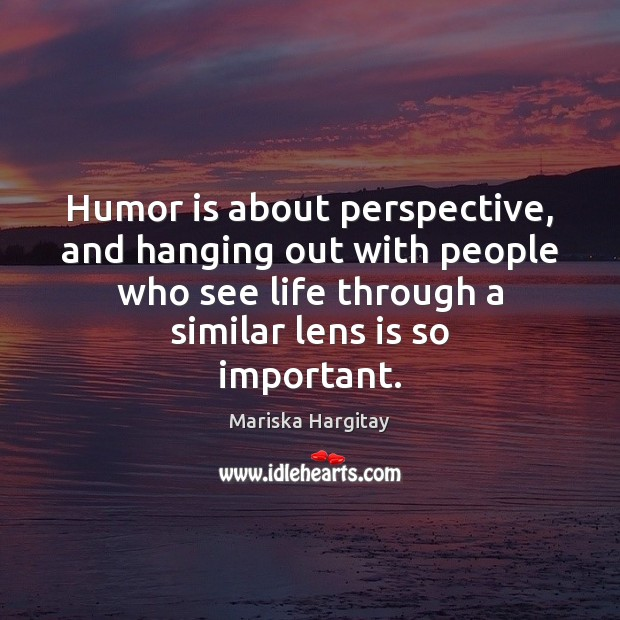 Humor is about perspective, and hanging out with people who see life Mariska Hargitay Picture Quote