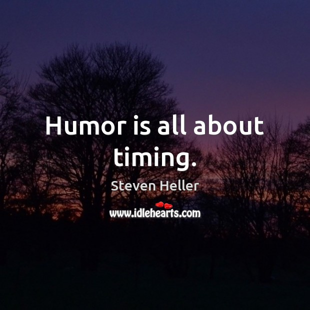 Humor is all about timing. Humor Quotes Image