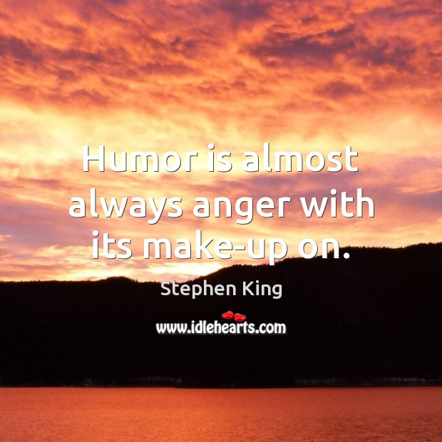 Image, Humor is almost always anger with its make-up on.